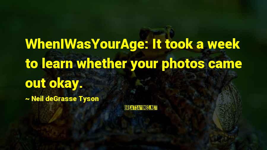 Wheniwasyourage Sayings By Neil DeGrasse Tyson: WhenIWasYourAge: It took a week to learn whether your photos came out okay.