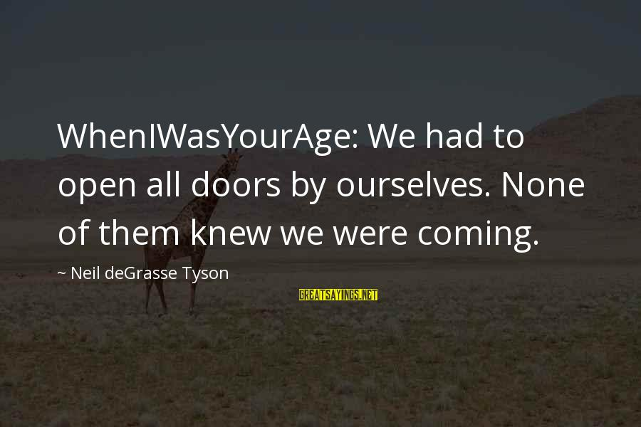 Wheniwasyourage Sayings By Neil DeGrasse Tyson: WhenIWasYourAge: We had to open all doors by ourselves. None of them knew we were
