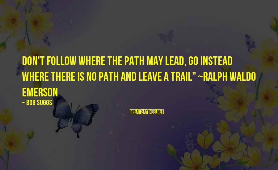 Where Waldo Sayings By Bob Suggs: Don't follow where the path may lead, go instead where there is no path and