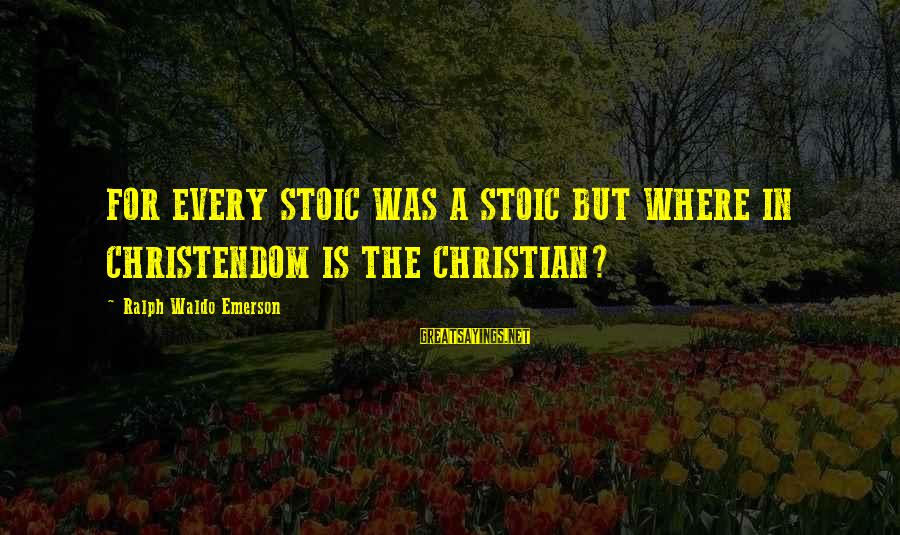 Where Waldo Sayings By Ralph Waldo Emerson: FOR EVERY STOIC WAS A STOIC BUT WHERE IN CHRISTENDOM IS THE CHRISTIAN?