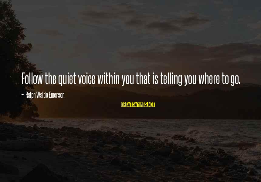 Where Waldo Sayings By Ralph Waldo Emerson: Follow the quiet voice within you that is telling you where to go.