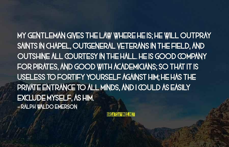 Where Waldo Sayings By Ralph Waldo Emerson: My gentleman gives the law where he is; he will outpray saints in chapel, outgeneral