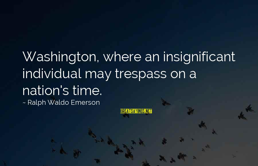 Where Waldo Sayings By Ralph Waldo Emerson: Washington, where an insignificant individual may trespass on a nation's time.