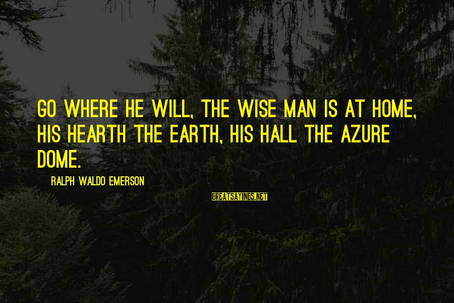 Where Waldo Sayings By Ralph Waldo Emerson: Go where he will, the wise man is at home, His hearth the earth, his