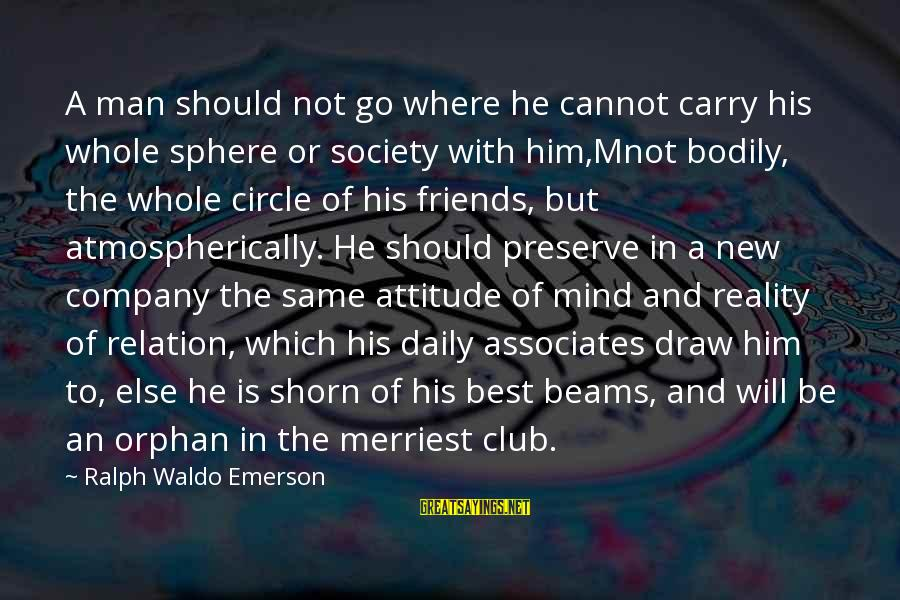 Where Waldo Sayings By Ralph Waldo Emerson: A man should not go where he cannot carry his whole sphere or society with