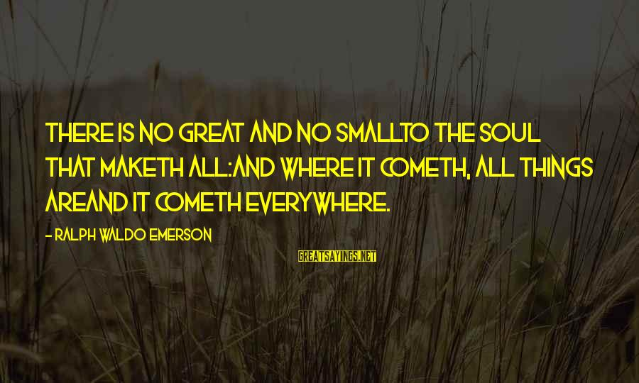 Where Waldo Sayings By Ralph Waldo Emerson: There is no great and no smallTo the Soul that maketh all:And where it cometh,