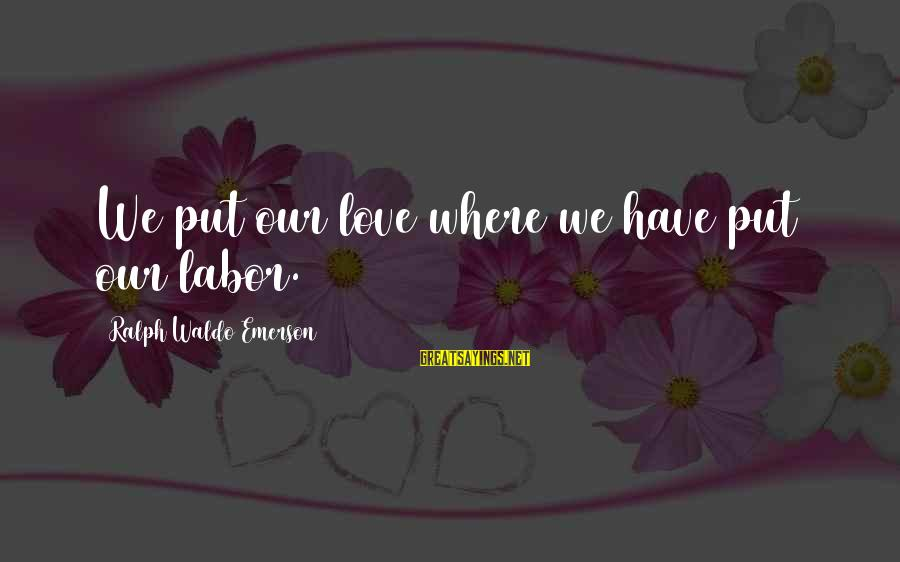 Where Waldo Sayings By Ralph Waldo Emerson: We put our love where we have put our labor.