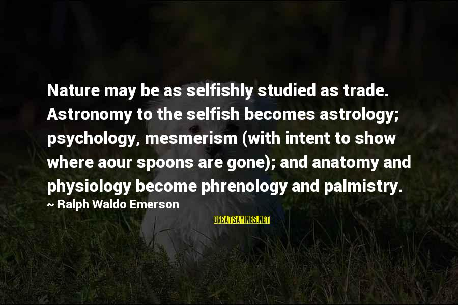 Where Waldo Sayings By Ralph Waldo Emerson: Nature may be as selfishly studied as trade. Astronomy to the selfish becomes astrology; psychology,