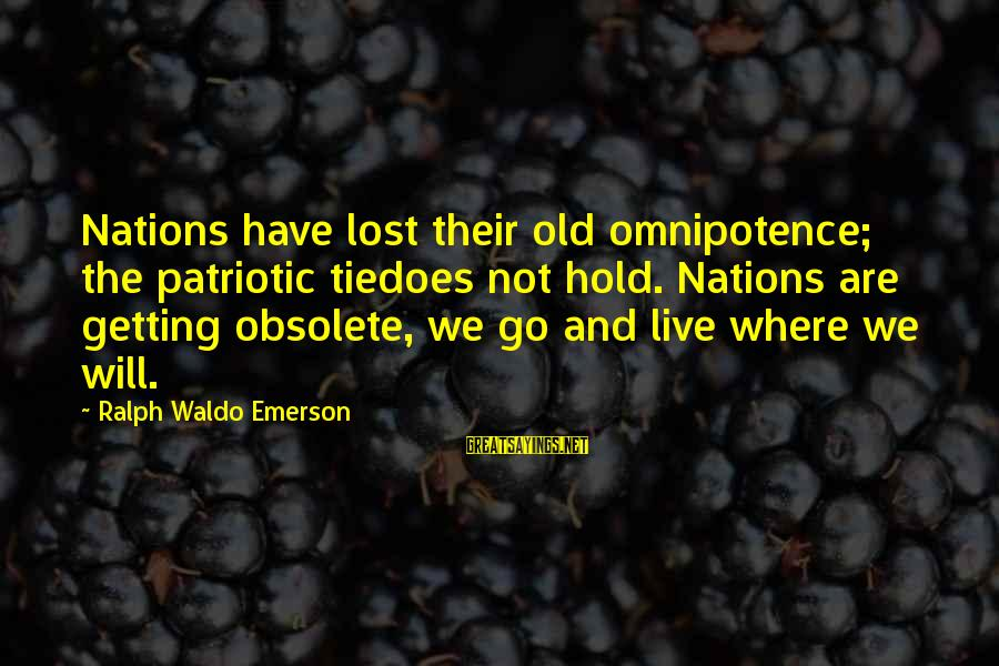Where Waldo Sayings By Ralph Waldo Emerson: Nations have lost their old omnipotence; the patriotic tiedoes not hold. Nations are getting obsolete,