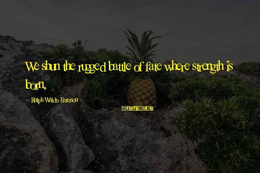 Where Waldo Sayings By Ralph Waldo Emerson: We shun the rugged battle of fate where strength is born.