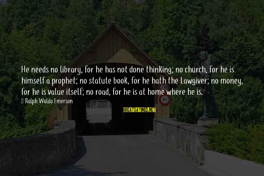 Where Waldo Sayings By Ralph Waldo Emerson: He needs no library, for he has not done thinking; no church, for he is