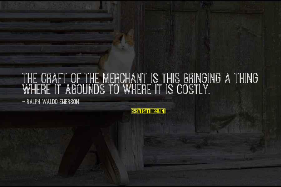 Where Waldo Sayings By Ralph Waldo Emerson: The craft of the merchant is this bringing a thing where it abounds to where