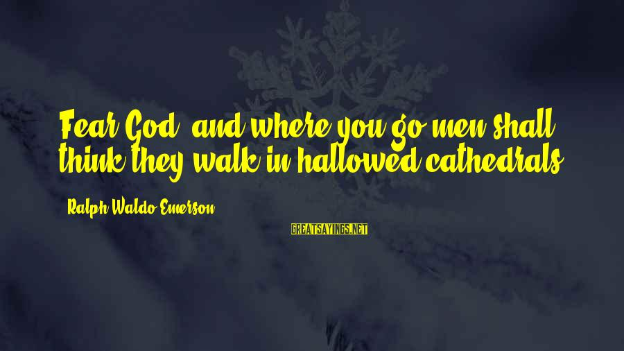 Where Waldo Sayings By Ralph Waldo Emerson: Fear God, and where you go men shall think they walk in hallowed cathedrals.