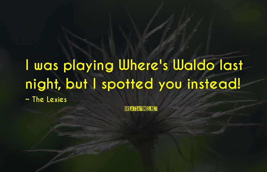 Where Waldo Sayings By The Lexies: I was playing Where's Waldo last night, but I spotted you instead!
