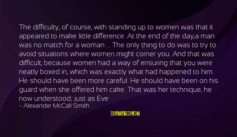 Where You Have Been Sayings By Alexander McCall Smith: The difficulty, of course, with standing up to women was that it appeared to make