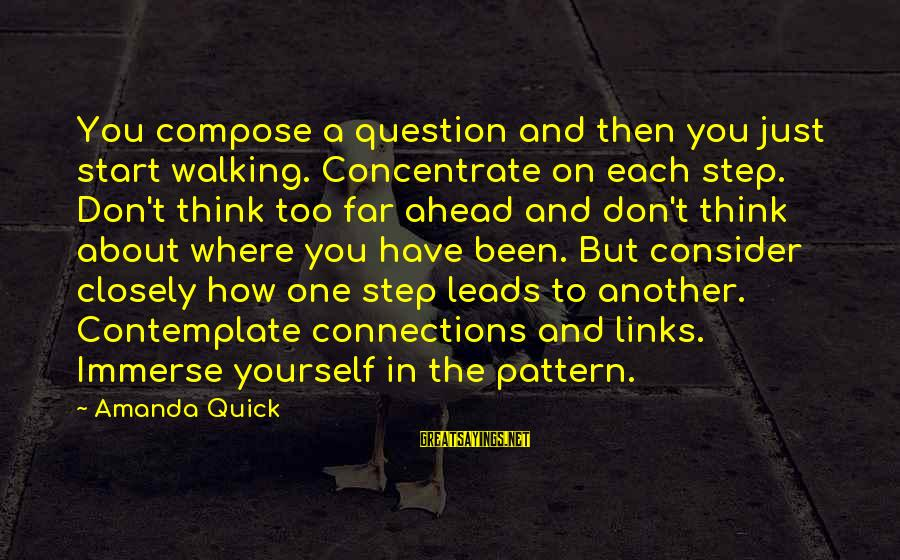 Where You Have Been Sayings By Amanda Quick: You compose a question and then you just start walking. Concentrate on each step. Don't