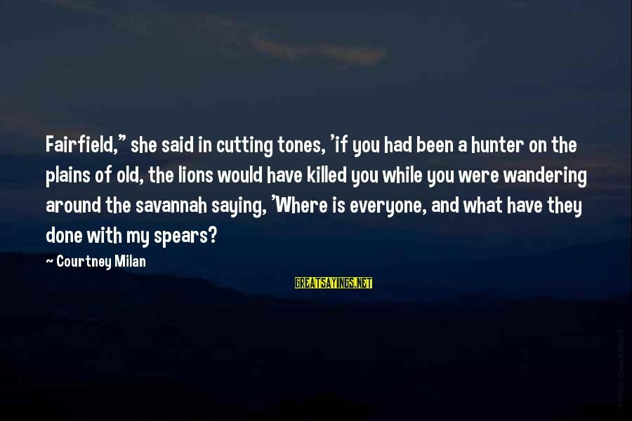 """Where You Have Been Sayings By Courtney Milan: Fairfield,"""" she said in cutting tones, 'if you had been a hunter on the plains"""