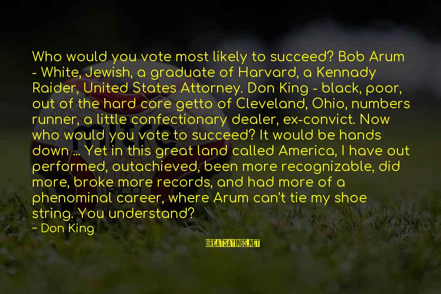 Where You Have Been Sayings By Don King: Who would you vote most likely to succeed? Bob Arum - White, Jewish, a graduate