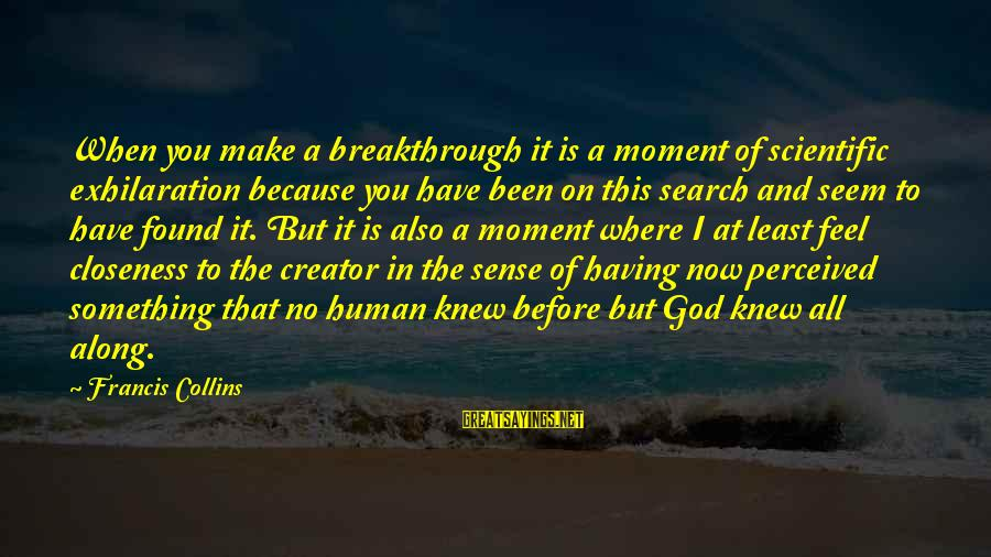 Where You Have Been Sayings By Francis Collins: When you make a breakthrough it is a moment of scientific exhilaration because you have