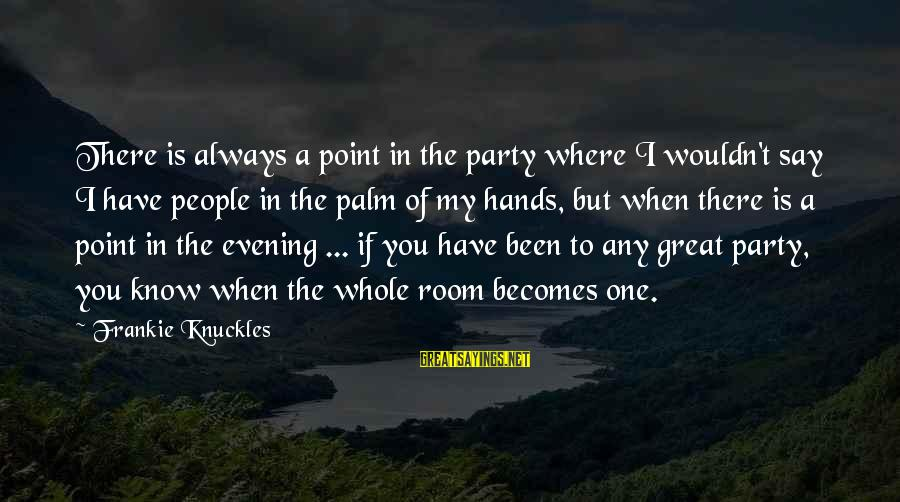Where You Have Been Sayings By Frankie Knuckles: There is always a point in the party where I wouldn't say I have people