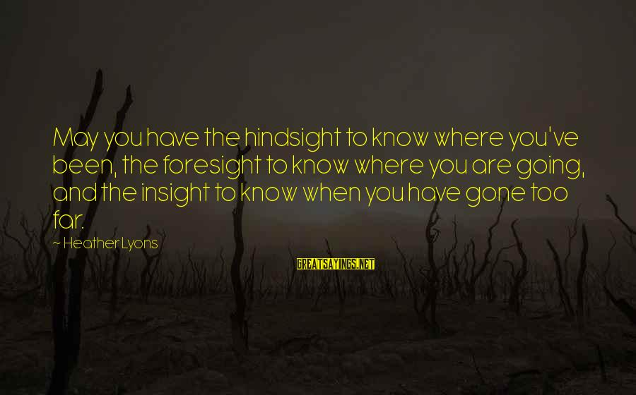 Where You Have Been Sayings By Heather Lyons: May you have the hindsight to know where you've been, the foresight to know where