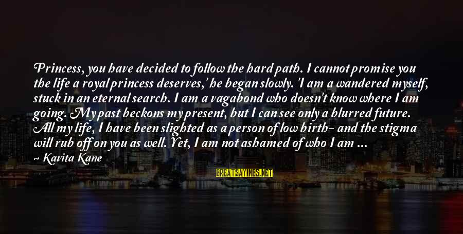 Where You Have Been Sayings By Kavita Kane: Princess, you have decided to follow the hard path. I cannot promise you the life