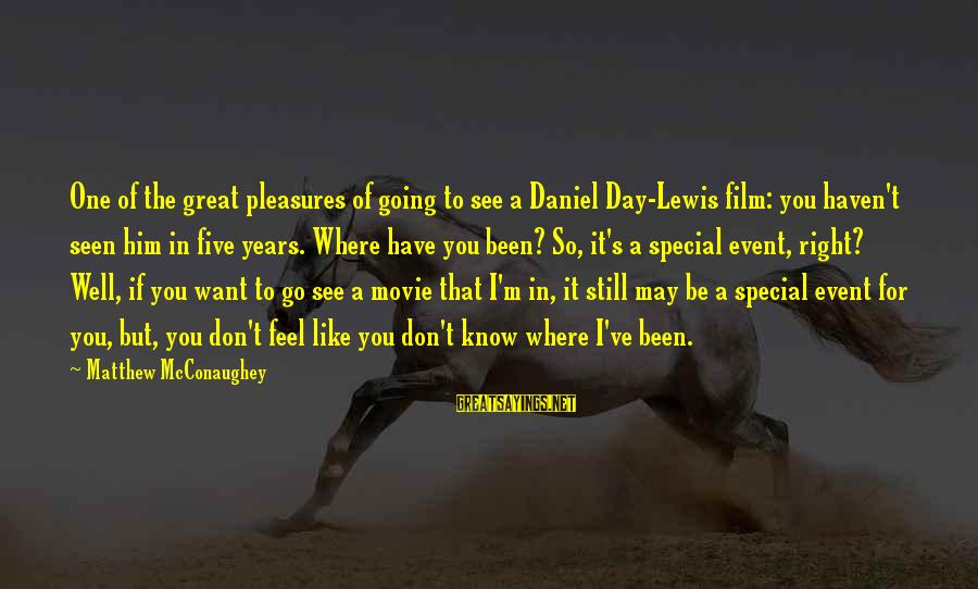 Where You Have Been Sayings By Matthew McConaughey: One of the great pleasures of going to see a Daniel Day-Lewis film: you haven't