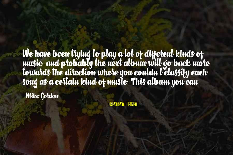 Where You Have Been Sayings By Mike Gordon: We have been trying to play a lot of different kinds of music, and probably
