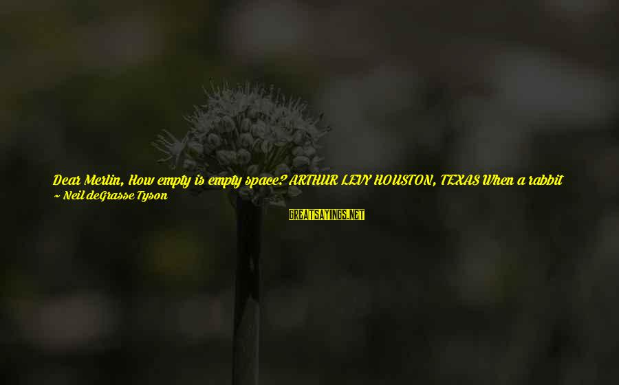 Where You Have Been Sayings By Neil DeGrasse Tyson: Dear Merlin, How empty is empty space? ARTHUR LEVY HOUSTON, TEXAS When a rabbit disappears