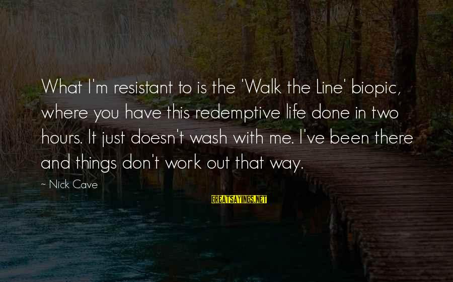 Where You Have Been Sayings By Nick Cave: What I'm resistant to is the 'Walk the Line' biopic, where you have this redemptive