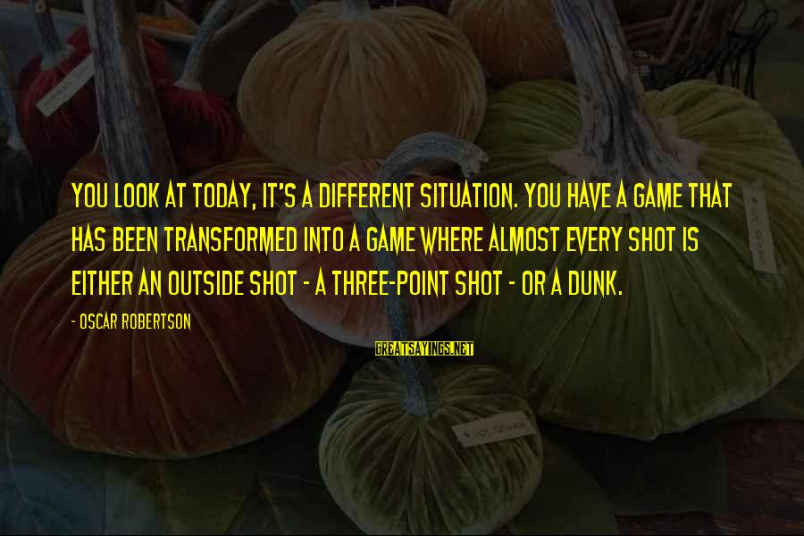 Where You Have Been Sayings By Oscar Robertson: You look at today, it's a different situation. You have a game that has been