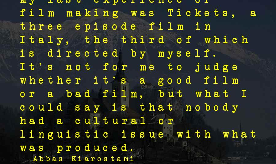 Whether Or Not Sayings By Abbas Kiarostami: My last experience of film-making was Tickets, a three-episode film in Italy, the third of