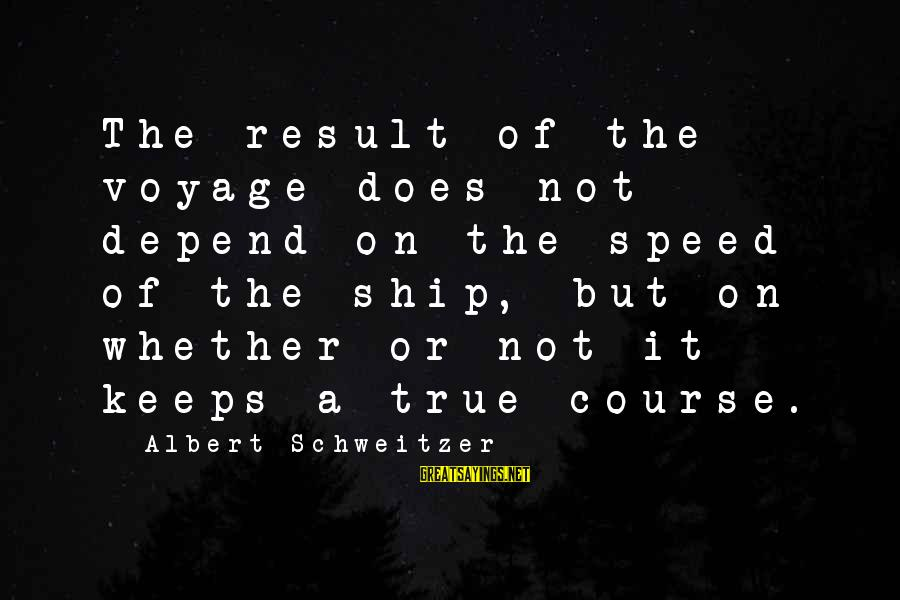 Whether Or Not Sayings By Albert Schweitzer: The result of the voyage does not depend on the speed of the ship, but