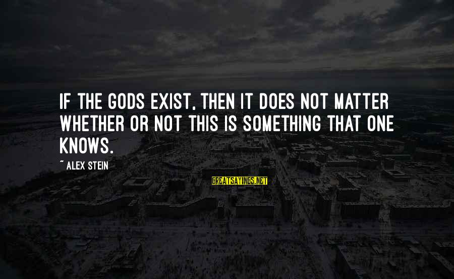 Whether Or Not Sayings By Alex Stein: If the gods exist, then it does not matter whether or not this is something