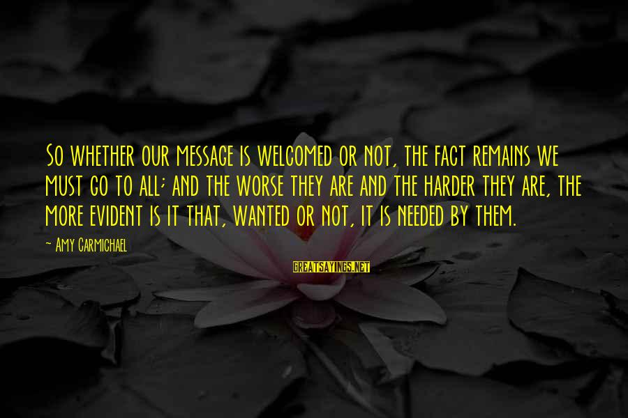 Whether Or Not Sayings By Amy Carmichael: So whether our message is welcomed or not, the fact remains we must go to