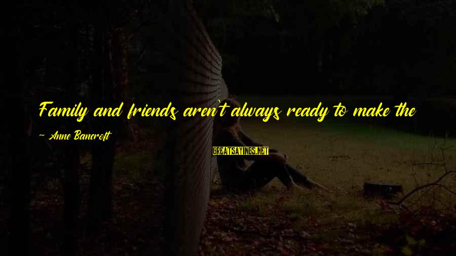 Whether Or Not Sayings By Anne Bancroft: Family and friends aren't always ready to make the journey when you are, and you