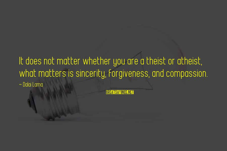Whether Or Not Sayings By Dalai Lama: It does not matter whether you are a theist or atheist, what matters is sincerity,