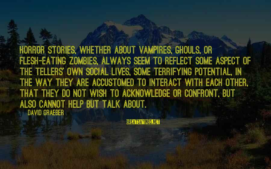 Whether Or Not Sayings By David Graeber: Horror stories, whether about vampires, ghouls, or flesh-eating zombies, always seem to reflect some aspect