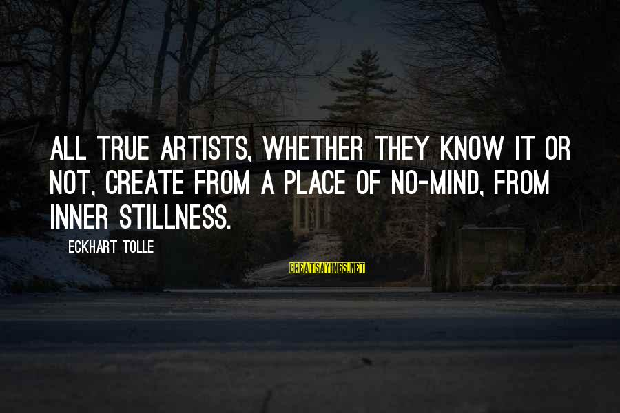 Whether Or Not Sayings By Eckhart Tolle: All true artists, whether they know it or not, create from a place of no-mind,