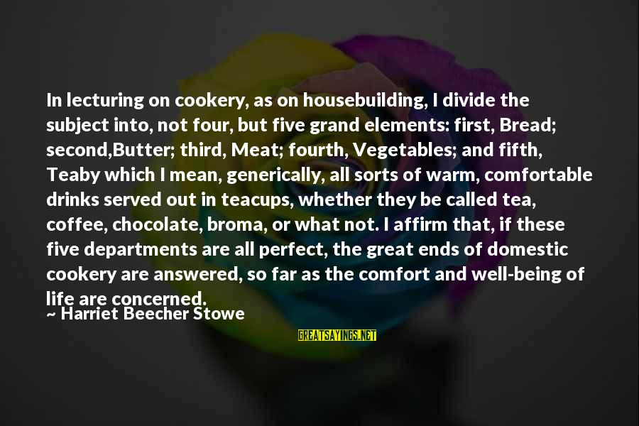 Whether Or Not Sayings By Harriet Beecher Stowe: In lecturing on cookery, as on housebuilding, I divide the subject into, not four, but