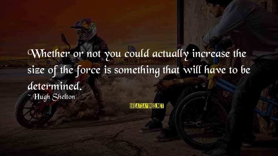 Whether Or Not Sayings By Hugh Shelton: Whether or not you could actually increase the size of the force is something that