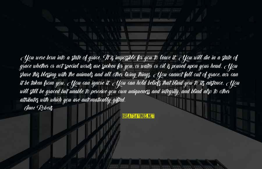 Whether Or Not Sayings By Jane Roberts: You were born into a state of grace. It is impossible for you to leave