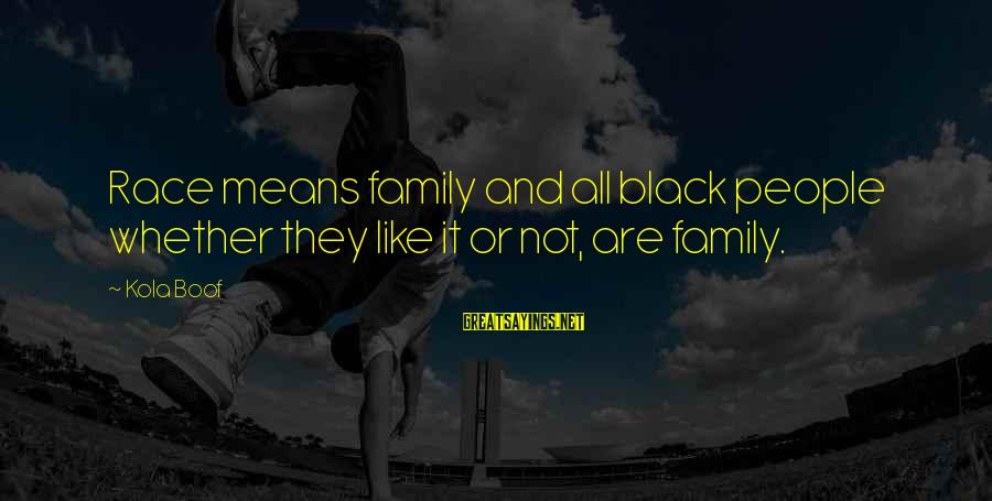 Whether Or Not Sayings By Kola Boof: Race means family and all black people whether they like it or not, are family.