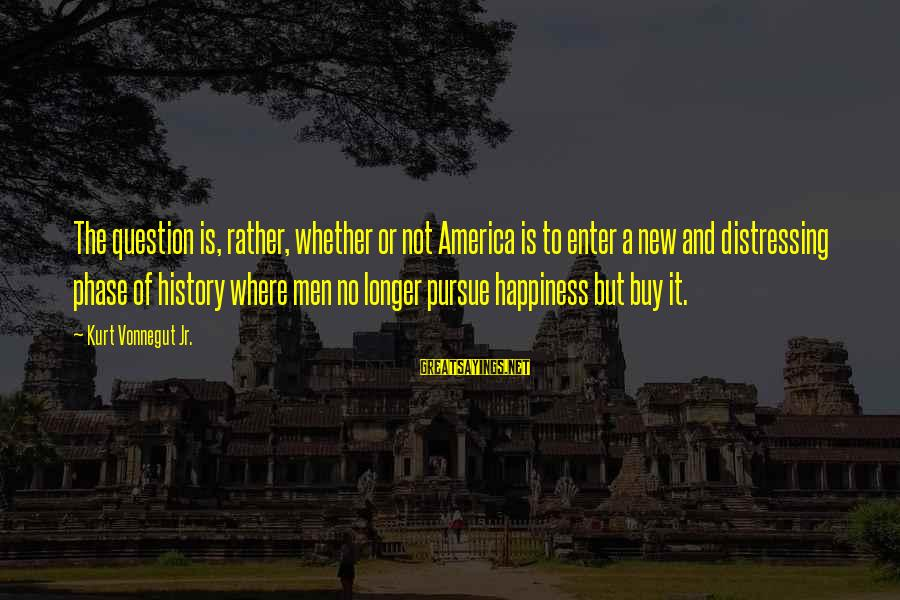 Whether Or Not Sayings By Kurt Vonnegut Jr.: The question is, rather, whether or not America is to enter a new and distressing