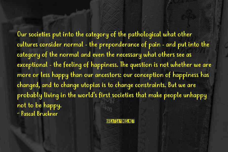 Whether Or Not Sayings By Pascal Bruckner: Our societies put into the category of the pathological what other cultures consider normal -