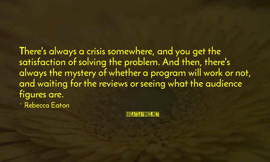 Whether Or Not Sayings By Rebecca Eaton: There's always a crisis somewhere, and you get the satisfaction of solving the problem. And