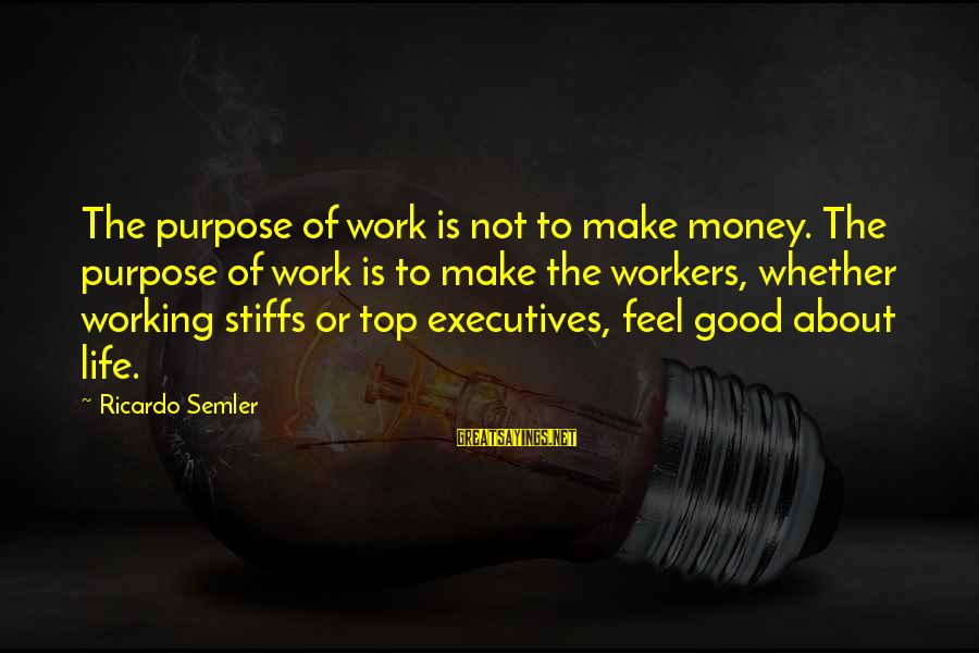 Whether Or Not Sayings By Ricardo Semler: The purpose of work is not to make money. The purpose of work is to