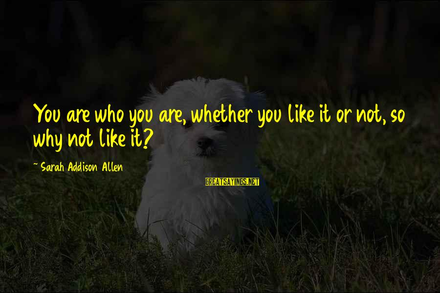 Whether Or Not Sayings By Sarah Addison Allen: You are who you are, whether you like it or not, so why not like