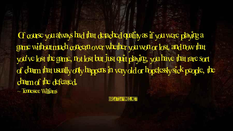 Whether Or Not Sayings By Tennessee Williams: Of course you always had that detached quality as if you were playing a game