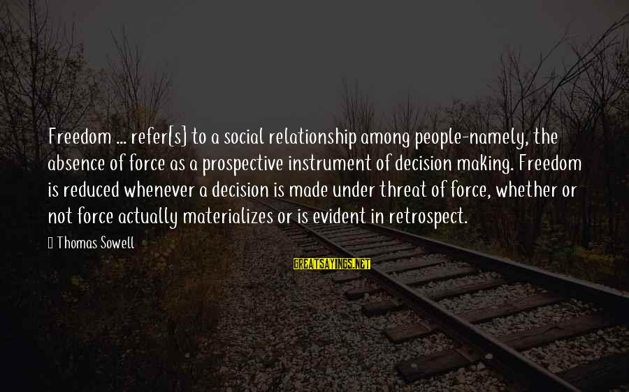 Whether Or Not Sayings By Thomas Sowell: Freedom ... refer[s] to a social relationship among people-namely, the absence of force as a